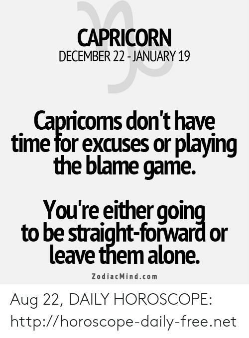 Being Alone, Capricorn, and Free: CAPRICORN  DECEMBER 22-JANUARY 19  Capricoms don't have  time for excuses or playing  the blame game  You're either going  to be straight-forward or  leave them alone  ZodiacMind.com Aug 22, DAILY HOROSCOPE: http://horoscope-daily-free.net