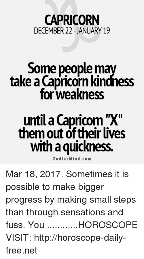 Capricorn, Free, and Horoscope: CAPRICORN  DECEMBER 22 JANUARY 19  Some people  ma  take a Capricorn kindness  for Weakness  untila Capricorn X  them out of their lives  with quickness.  Zodiac Mind.co m Mar 18, 2017. Sometimes it is possible to make bigger progress by making small steps than through sensations and fuss. You ............HOROSCOPE VISIT: http://horoscope-daily-free.net