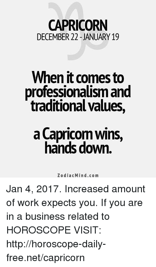 Work, Business, and Capricorn: CAPRICORN  DECEMBER 22 JANUARY 19  When it comes to  professionalism and  traditional values  a Capricom wins,  hands down  Zodiac Min d.com Jan 4, 2017. Increased amount of work expects you. If you are in a business related to HOROSCOPE VISIT: http://horoscope-daily-free.net/capricorn