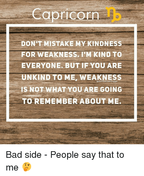 Bad, Capricorn, and Kindness: Capricorn  DON'T MISTAKE MY KINDNESS  FOR WEAKNESS. I'M KIND TO  EVERYONE, BUT IF YOU ARE  UNKIND TO ME, WEAKNESS  IS NOT WHAT YOU ARE GOING  TO REMEMBER ABOUT ME, Bad side - People say that to me 🤔