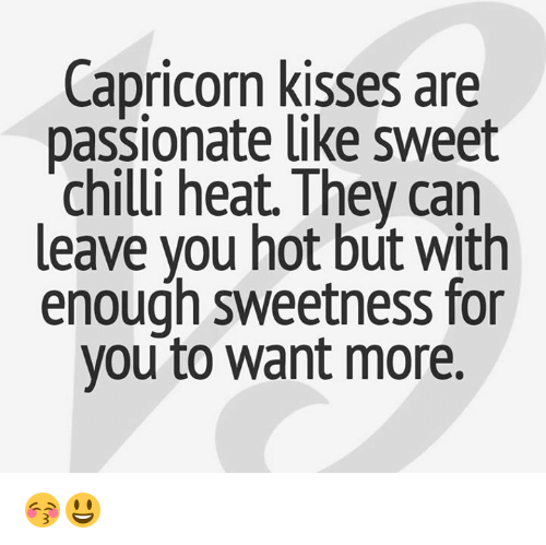 Capricorn, Chillis, and Heat: Capricorn kisses are  passionate like sweet  chilli heat. They can  leave you hot bút with  enough sweetness for  you to want more. 😚😃