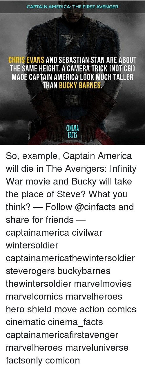 America, Chris Evans, and Facts: CAPTAIN AMERICA: THE FIRST AVENGER  CHRIS EVANS AND SEBASTIAN STAN ARE ABOUT  THE SAME HEIGHT. A CAMERA TRICK (NOT CGI)  MADE CAPTAIN AMERICA LOOK MUCH TALLER  THAN BUCKY BARNES  CINEMA  FACTS So, example, Captain America will die in The Avengers: Infinity War movie and Bucky will take the place of Steve? What you think? — Follow @cinfacts and share for friends — captainamerica civilwar wintersoldier captainamericathewintersoldier steverogers buckybarnes thewintersoldier marvelmovies marvelcomics marvelheroes hero shield move action comics cinematic cinema_facts captainamericafirstavenger marvelheroes marveluniverse factsonly comicon