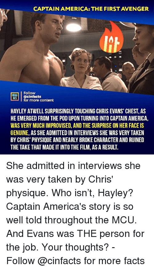 America, Chris Evans, and Facts: CAPTAIN AMERICA: THE FIRST AVENGER  Follow  ONIMA  MTİ || @cinfacts  HATS  for more content  HAYLEY ATWELL SURPRISINGLY TOUCHING CHRIS EVANS CHEST, AS  HE EMERGED FROM THE POD UPON TURNING INTO CAPTAIN AMERICA,  WAS VERY MUCH IMPROVISED, AND THE SURPRISE ON HER FACE IS  GENUINE, AS SHE ADMITTED IN INTERVIEWS SHE WAS VERY TAKEN  BY CHRIS' PHYSIQUE AND NEARLY BROKE CHARACTER AND RUINED  THE TAKE THAT MADE IT INTO THE FILM, AS A RESULT. She admitted in interviews she was very taken by Chris' physique. Who isn't, Hayley? Captain America's story is so well told throughout the MCU. And Evans was THE person for the job. Your thoughts?⠀ -⠀⠀ Follow @cinfacts for more facts