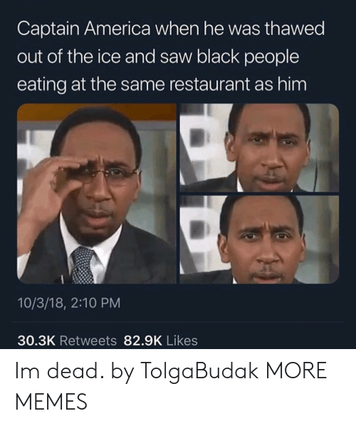 America, Dank, and Memes: Captain America when he was thawed  out of the ice and saw black people  eating at the same restaurant as him  10/3/18, 2:10 PM  30.3K Retweets 82.9K Likes Im dead. by TolgaBudak MORE MEMES