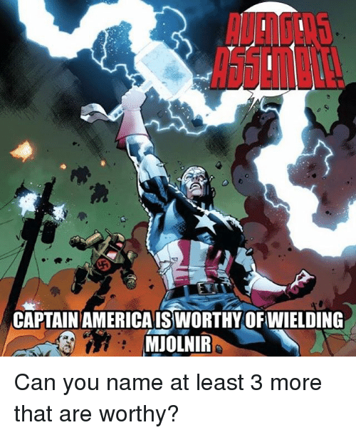 Memes, 🤖, and Can: CAPTAIN AMERICAISSWORTHY OFWIELDING  MJOLNIR Can you name at least 3 more that are worthy?