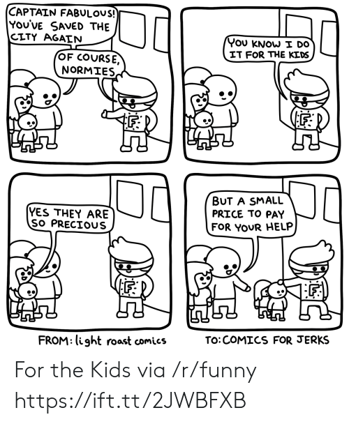 Funny, Precious, and Roast: CAPTAIN FABULOuS!  YOU'VE SAveD THE  CITY AGAIN  YOU KNOW I Do  IT FOR THE KEDS  OF COURSE,  NORMIES  lF  YES THEY ARE  SO PRECIOUS  BUT A SMALL  PRICE TO PAY  FOR YOUR HELP  iF;  F.  FROM: light roast comics  TO:COMICS FOR JERKS For the Kids via /r/funny https://ift.tt/2JWBFXB