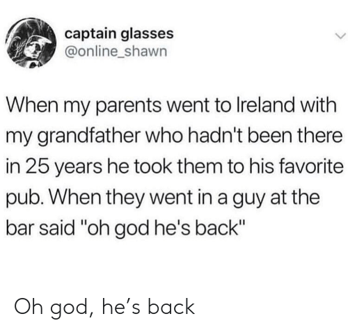 """God, Parents, and Glasses: captain glasses  @online_shawn  When my parents went to Ireland with  my grandfather who hadn't been there  in 25 years he took them to his favorite  pub. When they went in a guy at the  bar said """"oh god he's back"""" Oh god, he's back"""