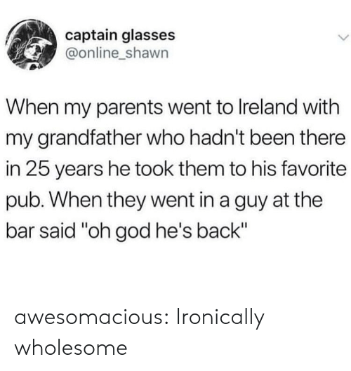 "God, Parents, and Tumblr: captain glasses  @online_shawn  When my parents went to Ireland with  my grandfather who hadn't been there  in 25 years he took them to his favorite  pub. When they went in a guy at the  bar said ""oh god he's back"" awesomacious:  Ironically wholesome"