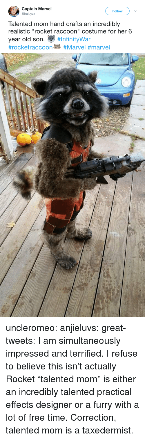 "Tumblr, Twitter, and Blog: Captain Marvel  @huluyzx  Follow  Talented mom hand crafts an incredibly  realistic ""rocket raccoon"" costume for her 6  year old son. "" uncleromeo:  anjieluvs:   great-tweets: I am simultaneously impressed and terrified.  I refuse to believe this isn't actually Rocket    ""talented mom"" is either an incredibly talented practical effects designer or a furry with a lot of free time.   Correction, talented mom is a taxedermist."
