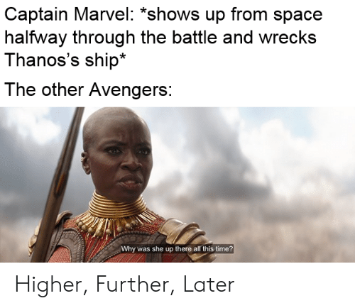 Avengers, Marvel, and Space: Captain Marvel: 'shows up from space  halfway through the battle and wrecks  Thanos's ship*  The other Avengers:  Why was she up there all this time? Higher, Further, Later