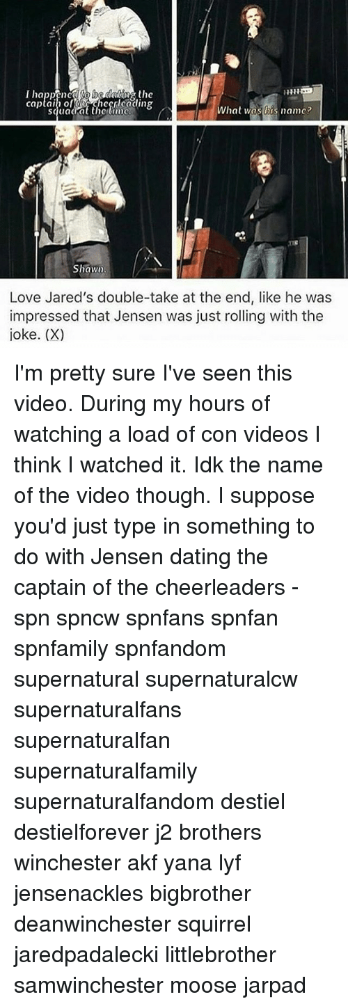 Dating, Love, and Memes: captain of checnlcading  hat was his name?  Shawn.  Love Jared's double-take at the end, like he was  impressed that Jensen was just rolling with the  joke. (X) I'm pretty sure I've seen this video. During my hours of watching a load of con videos I think I watched it. Idk the name of the video though. I suppose you'd just type in something to do with Jensen dating the captain of the cheerleaders - spn spncw spnfans spnfan spnfamily spnfandom supernatural supernaturalcw supernaturalfans supernaturalfan supernaturalfamily supernaturalfandom destiel destielforever j2 brothers winchester akf yana lyf jensenackles bigbrother deanwinchester squirrel jaredpadalecki littlebrother samwinchester moose jarpad