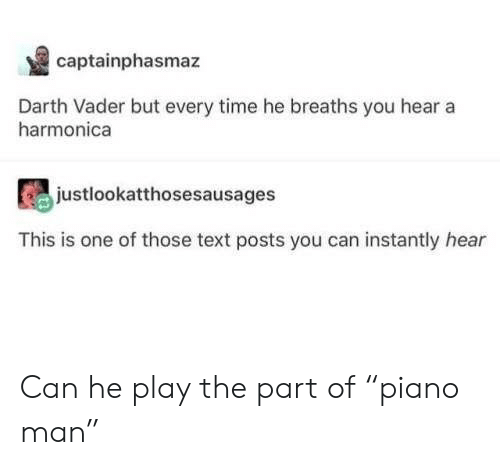 """Darth Vader, Text, and Time: captainphasmaz  Darth Vader but every time he breaths you hear a  harmonica  justlookatthosesausages  This is one of those text posts you can instantly hear Can he play the part of """"piano man"""""""