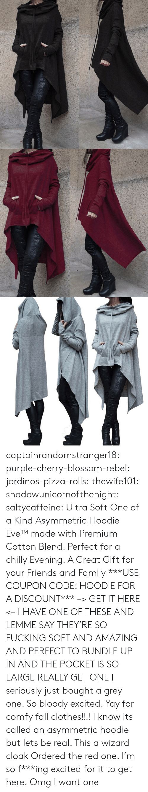 Clothes, Fall, and Family: captainrandomstranger18:  purple-cherry-blossom-rebel: jordinos-pizza-rolls:  thewife101:  shadowunicornofthenight:  saltycaffeine:  Ultra Soft One of a Kind Asymmetric Hoodie Eve™made with Premium Cotton Blend. Perfect for a chilly Evening. A Great Gift for your Friends and Family ***USE COUPON CODE: HOODIE FOR A DISCOUNT*** –> GET IT HERE <–   I HAVE ONE OF THESE AND LEMME SAY THEY'RE SO FUCKING SOFT AND AMAZING AND PERFECT TO BUNDLE UP IN AND THE POCKET IS SO LARGE REALLY GET ONE   I seriously just bought a grey one. So bloody excited. Yay for comfy fall clothes!!!!    I know its called an asymmetric hoodie but lets be real. This a wizard cloak   Ordered the red one. I'm so f***ing excited for it to get here.  Omg I want one