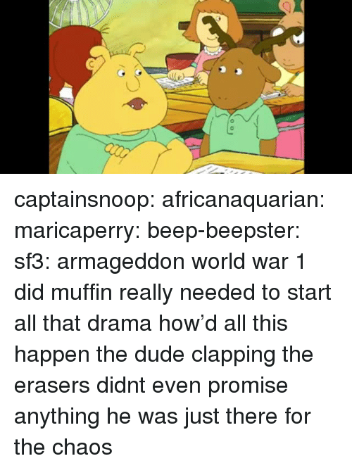 Dude, Tumblr, and Blog: captainsnoop: africanaquarian:  maricaperry:  beep-beepster:  sf3:  armageddon  world war 1  did muffin really needed to start all that drama  how'd all this happen   the dude clapping the erasers didnt even promise anything he was just there for the chaos