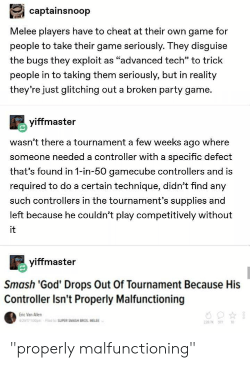 "Broomstick, God, and Party: captainsnoop  Melee players have to cheat at their own game for  people to take their game seriously. They disguise  the bugs they exploit as ""advanced tech"" to trick  people in to taking them seriously, but in reality  they're just glitching out a broken party game.  yiffmaster  wasn't there a tournament a few weeks ago where  someone needed a controller with a specific defect  that's found in 1-in-50 gamecube controllers and is  required to do a certain technique, didn't find any  such controllers in the tournament's supplies and  left because he couldn't play competitively without  it  yiffmaster  Smash 'God' Drops Out Of Tournament Because His  Controller Isn't Properly Malfunctioning  Eric Van len  00OSUPER SMASH BROS MELE  T 377 ""properly malfunctioning"""