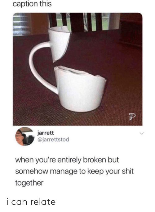 Shit, Can, and Caption: caption this  jarrett  @jarrettstod  when you're entirely broken but  somehow manage to keep your shit  together i can relate