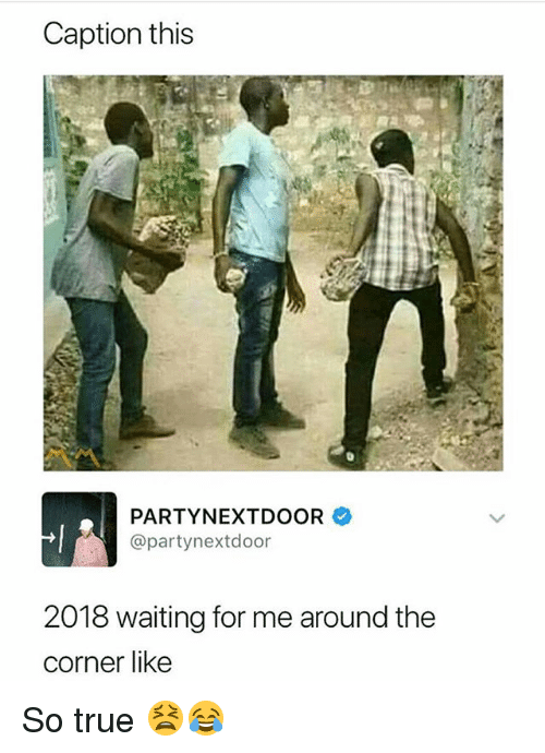Funny, True, and Partynextdoor: Caption this  PARTYNEXTDOOR  @partynextdoor  2018 waiting for me around the  corner like So true 😫😂