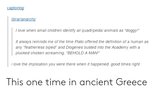 """Animals, Children, and Love: captoring  ibrarianarchy  I love when small children identify all quadripedal animals as """"doggy!""""  It always reminds me of the time Plato offered the definition of a human as  any """"featherless biped"""" and Diogenes busted into the Academy with a  plucked chicken screaming, """"BEHOLD A MAN!""""  i love the implication you were there when it happened. good times right This one time in ancient Greece"""