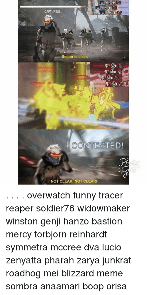 Funny, Meme, and Memes: CAPTURING  Sector is clear.  CONTESTED!  NOT CLEAR! NOT CLEAR! . . . . overwatch funny tracer reaper soldier76 widowmaker winston genji hanzo bastion mercy torbjorn reinhardt symmetra mccree dva lucio zenyatta pharah zarya junkrat roadhog mei blizzard meme sombra anaamari boop orisa