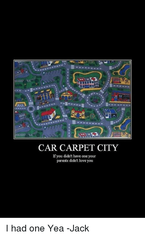 car carpet city if you didn t have one your parents didn t ove you i
