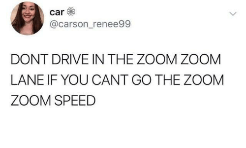 Dank, Zoom, and Drive: car  @carson_renee99  DONT DRIVE IN THE ZOOM ZOOM  LANE IF YOU CANT GO THE ZOOM  ZOOM SPEED