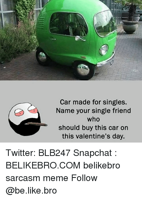 Be Like, Meme, and Memes: Car made for singles  Name your single friend  who  should buy this car on  this valentine's day. Twitter: BLB247 Snapchat : BELIKEBRO.COM belikebro sarcasm meme Follow @be.like.bro