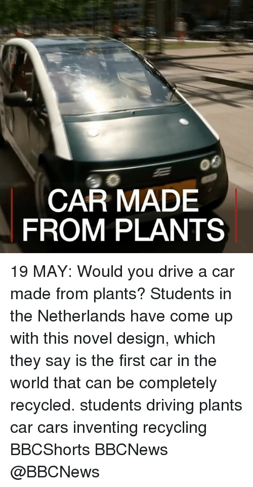 Cars, Driving, and Memes: CAR MADE  FROM PLANTS 19 MAY: Would you drive a car made from plants? Students in the Netherlands have come up with this novel design, which they say is the first car in the world that can be completely recycled. students driving plants car cars inventing recycling BBCShorts BBCNews @BBCNews