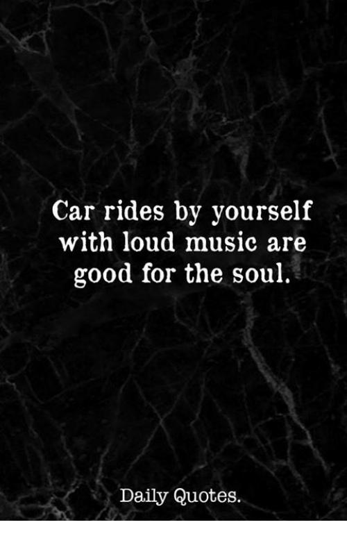 Car Quotes | Car Rides By Yourself With Loud Music Are Good For The Soul Daily