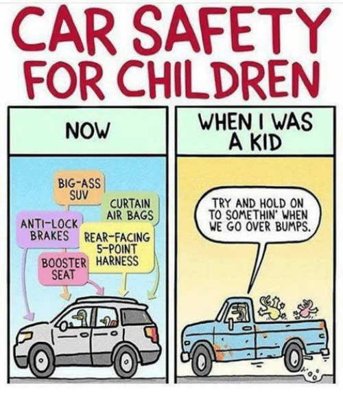 Ass, Children, and Memes: CAR SAFETY  FOR CHILDREN  WHEN I WAS  NOW  A KID  BIG-ASS  SUV  CURTAIN  TRY AND HOLD ON  AIR BAGS  ANTI-LOCK  BRAKES REAR-FACING  TO SOMETHIN WHEN  WE GO OVER BUMPS.  5-POINT  BOOSTER HARNESS  SEAT