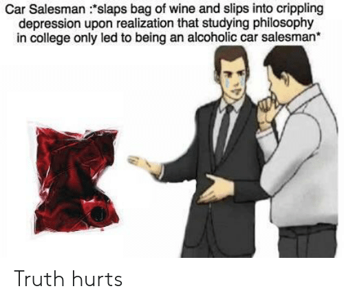 College, Wine, and Depression: Car Salesman :slaps bag of wine and slips into crippling  depression upon realization that studying philosophy  in college only led to being an alcoholic car salesman* Truth hurts
