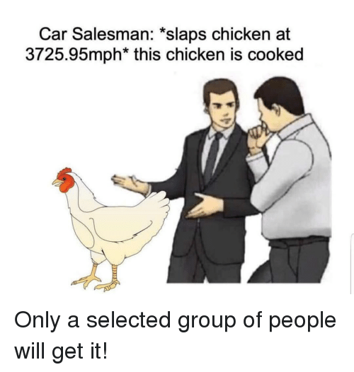 Chicken, Selected, and Car: Car Salesman: *slaps chicken at  3725.95mph* this chicken is cooked Only a selected group of people will get it!