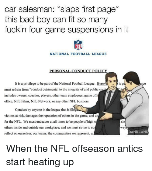 "Bad, Football, and Nfl: car salesman: ""slaps first page  this bad boy can fit so many  fuckin four game suspensions in it  NFL  NATIONAL FOOTBALL LEAGUE  PERSONAL CONDUCT POLICY  It is a privilege to be part of the National Football League. Everv  is pa  must refrain from ""conduct detrimental to the integrity of and public c  includes owners, coaches, players, other team employees, game offi  office, NFL Films, NFL Network, or any other NFL business.  0  Conduct by anyone in the league that is ill  victims at risk, damages the reputation of others in the game, and  for the NFL. We must endeavor at all times to be people of high c  others inside and outside our workplace; and we must strive to co  reflect on ourselves, our teams, the communities we represent,  sh  wa  DANKLAND"