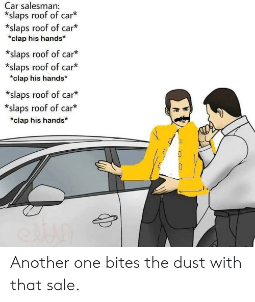 Another One, Another, and Car: Car salesman  *slaps roof of car  *slaps roof of car*  *clap his hands  *slaps roof of car*  *slaps roof of car*  *clap his hands  *slaps roof of car*  *slaps roof of car*  *clap his hands* Another one bites the dust with that sale.