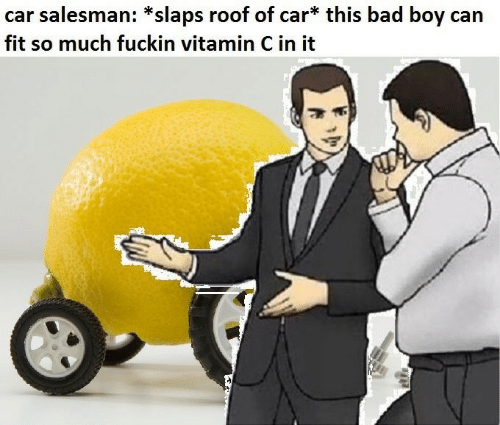 Bad, Boy, and Car: car salesman: *slaps roof of car* this bad boy can  fit so much fuckin vitamin C in it