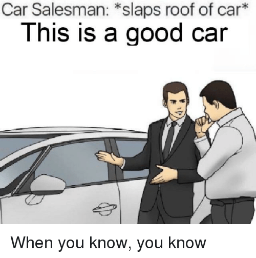 How To Be A Good Car Salesman >> Car Salesman Slaps Roof Of Car This Is A Good Car Good Meme On Me Me