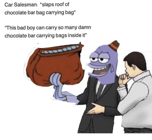car salesman slaps roof of chocolate bar bag carrying bag this bad boy can carry so many damn. Black Bedroom Furniture Sets. Home Design Ideas