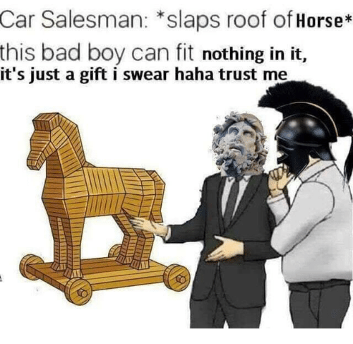 Bad, Horse, and Haha: Car Salesman: *slaps roof of Horse*  this bad boy can fit nothing in it,  it's just a gift i swear haha trust me