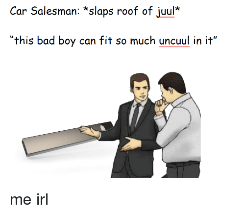 Car Salesman *Slaps Roof of Juul* This Bad Boy Can Fit So
