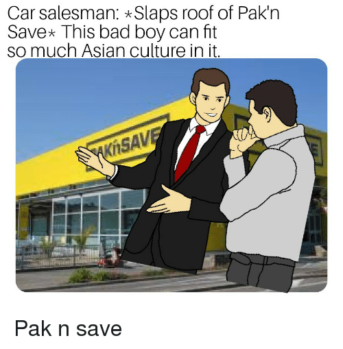 Asian, Bad, and Boy: Car salesman: Slaps roof of Pak'n  Save This bad boy can ft  so much Asian culture in it  Kit  SA Pak n save