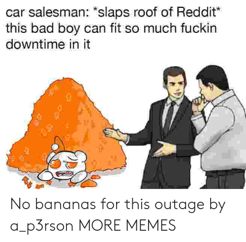 """Bad, Dank, and Memes: car salesman: """"slaps roof of Reddit  this bad boy can fit so much fuckin  downtime in it No bananas for this outage by a_p3rson MORE MEMES"""