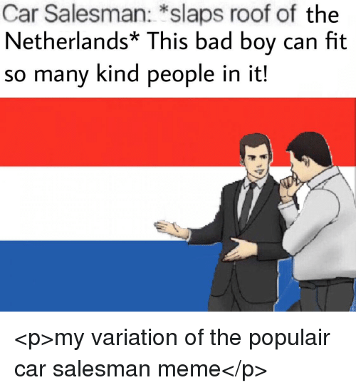 Bad, Meme, and Netherlands: Car Salesman: *slaps roof of the  Netherlands* This bad boy can fit  so many kind people in it! <p>my variation of the populair car salesman meme</p>