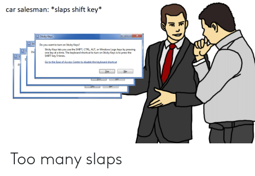 Windows, Access, and Keyboard: car salesman: *slaps shift key*  Sticky Keys  Sti  Do you want to turn on Sticky Keys?  Sticky Keys lets you use the SHIFT, CTRL, ALT, or Windows Logo keys by pressing  one key at a time. The keyboard shortcut to turn on Sticky Keys is to press the  SHIFT key 5 times  Do  Go to the Ease of Access Center to disable the keyboard shortcut Too many slaps