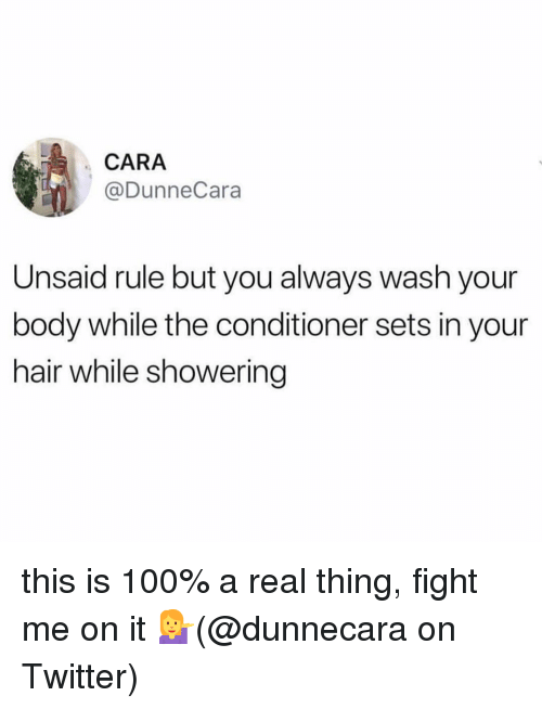 Anaconda, Memes, and Twitter: CARA  @DunneCara  Unsaid rule but you always wash your  body while the conditioner sets in your  hair while showering this is 100% a real thing, fight me on it 💁‍♀️(@dunnecara on Twitter)