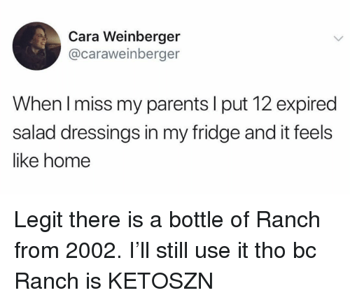 Funny, Parents, and Home: Cara Weinberger  @caraweinberger  When l miss my parents l put 12 expired  salad dressings in my fridge and it feels  like home Legit there is a bottle of Ranch from 2002. I'll still use it tho bc Ranch is KETOSZN