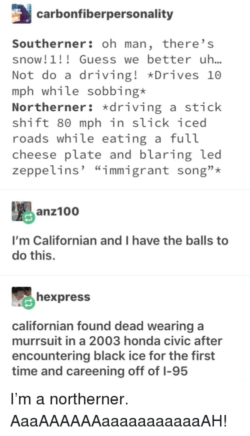 """Driving, Honda, and Slick: carbonfiberpersonality  Southerner: oh man, there' s  snow! 1 Guesswe better uh..  Not do a driving! Drives 10  mph while sobbing*  Northerner: driving a stick  shift 80 mph in slick iced  roads wh1le eating a fut  cheese plate and blaring led  zeppelins' """"immigrant song"""";*  anz10  I'm Californian and I have the balls to  do this.  hexpress  californian found dead wearing a  murrsuit in a 2003 honda civic after  encountering black ice for the first  time and careening off of I-95 I'm a northerner. AaaAAAAAAaaaaaaaaaaaAH!"""