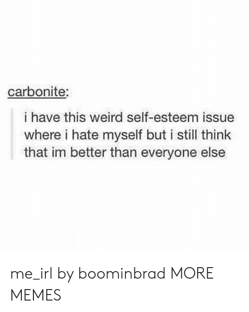 Dank, Memes, and Target: carbonite:  i have this weird self-esteem issue  where i hate myself but i still think  that im better than everyone else me_irl by boominbrad MORE MEMES