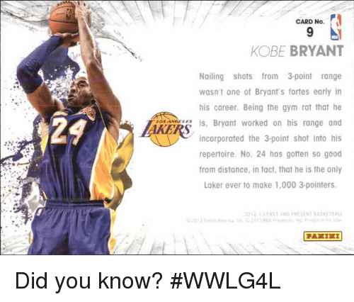 Kobe Bryant, Memes, and Kobe: CARD No.  KOBE BRYANT  Nailing shots from 3point range  wasn't one of Bryant's fortes early in  his career. Being the gym rat that he  is, Bryant worked on his range and  incorporated the 3 point shot into his  repertoire. No. 24 has gotten so good  from distance, in fact, that he is the only  Laker ever to make 1,000 3-pointers.  2012 PAST AND PRESENT BASKETBALL  PARIRI Did you know?  #WWLG4L