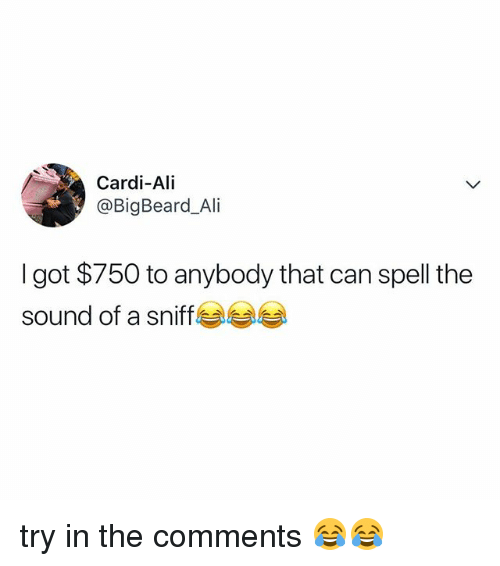 Ali, Relatable, and Got: Cardi-Ali  @BigBeard_Ali  I got $750 to anybody that can spell the  sound of a sniff try in the comments 😂😂