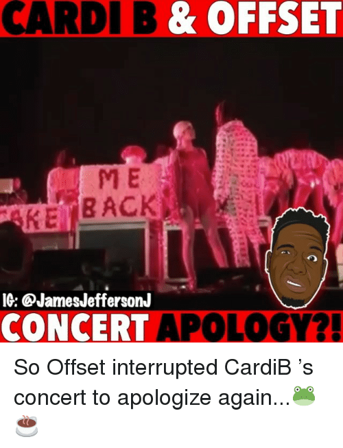 Memes, Apology, and Cardi B: CARDI B  & OFFSET  ME  IG: CJamesJeffersonJ  CONCERT APOLOGY? So Offset interrupted CardiB 's concert to apologize again...🐸☕️
