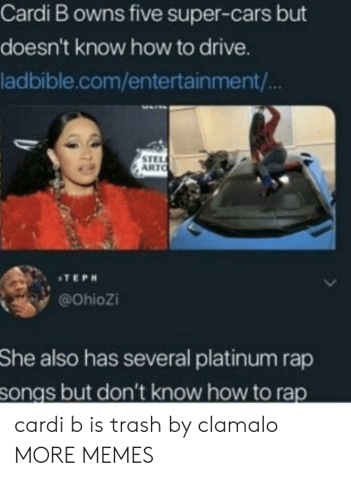 Cars, Dank, and Memes: Cardi B owns five super-cars but  doesn't know how to drive.  ladbible.com/entertainment/  STEL  ARTO  ATEPH  @Ohiozi  She  also has several platinum rap  songs but don't know how to rap cardi b is trash by clamalo MORE MEMES